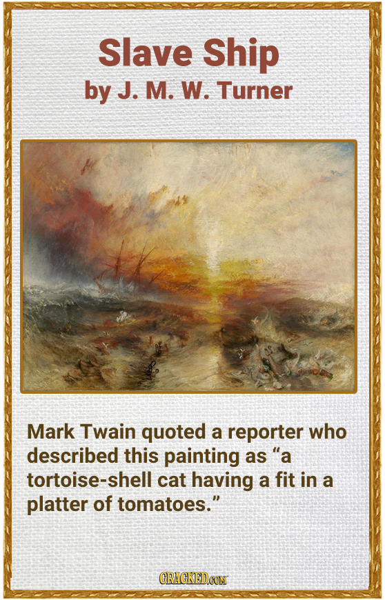 Slave Ship by J. M. W. Turner Mark Twain quoted a reporter who described this painting as a tortoise-shel cat having a fit in a platter of tomatoes.