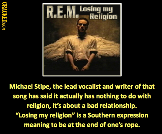 CRACKED.COM R.E.M. Losing my Religion Michael Stipe, the lead vocalist and writer of that song has said it actually has nothing to do with religion, i