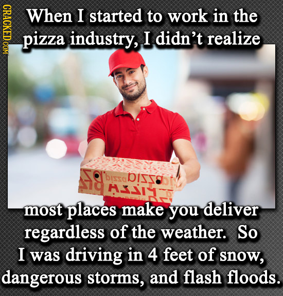 CRACKED.COM When I started to work in the pizza industry, I didn't realize 'bisso DISS 31 most places make you deliver regardless of the weather. So I