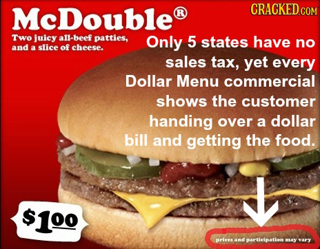 McDouble CRACKED CON R Two juicy allbeef patties, Only 5 states have no and a slice of cheese. sales tax, yet every Dollar Menu commercial shows the c