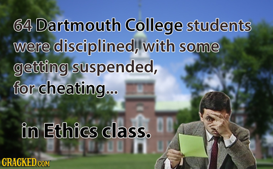 64 Dartmouth College students were disciplined, with some getting suspended, for cheating... in Ethics class. 00 CRACKED COM
