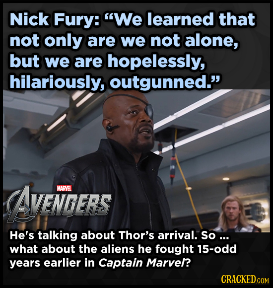 Nick Fury: We learned that not only are we not alone, but we are hopelessly, hilariously, outgunned. AVENTGERS MARVEL He's talking about Thor's arri