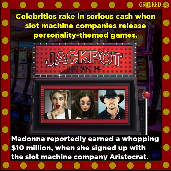 CRACKED COM Celebrities rake in serious cash when slot machine companies release personality-themed games. JACKPOT SCOT MEACHINE Madonna reportedly ea