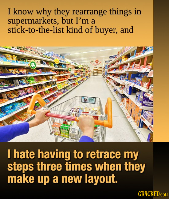 I know why they rearrange things in supermarkets, but I'm a stick-to-the-list kind of buyer, and I hate having to retrace my steps three times when th