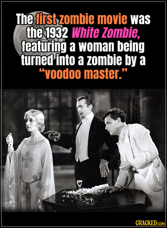 "18 Horror Movies That Did It First - The first zombie movie was the 1932 White Zombie, featuring a woman being turned into a zombie by a ""voodoo maste"