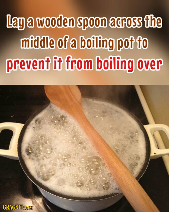 Lay a wooden spoon across the middle Of a boiling pot to prevent it from boiling over CRACKED CONT