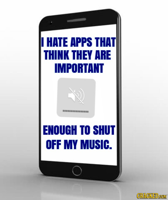 I HATE APPS THAT THINK THEY ARE IMPORTANT ENOUGH TO SHUT OFF MY MUSIC. CRACKEDCONT