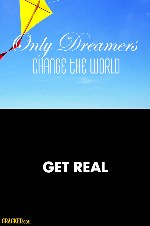 Only Dreamers CHANGE tHE WORLD GET REAL
