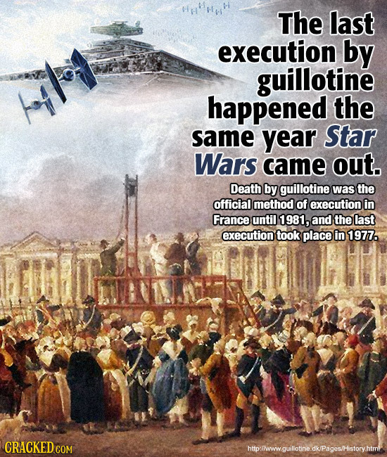 The last execution by guillotine happened the same year Star Wars came out. Death by guillotine was the official method of execution in France until 1