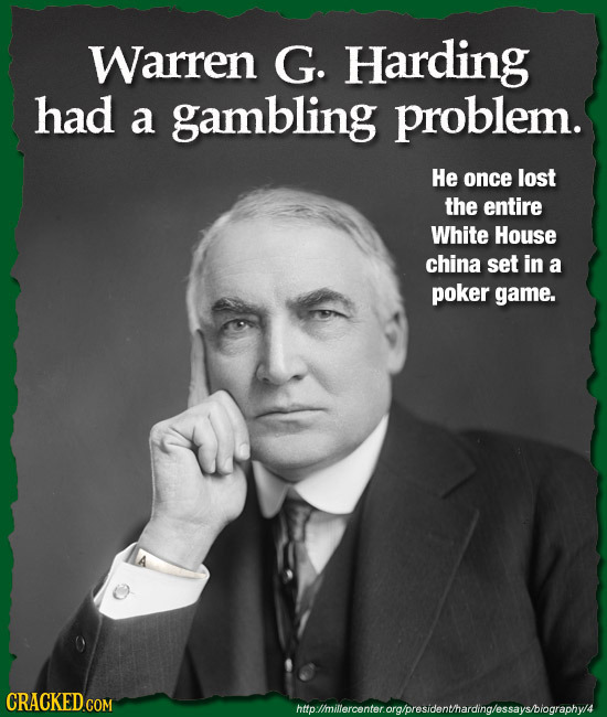 Warren G. Harding had a gambling problem. He once lost the entire White House china set in a poker game. htiolmilercenterorgorosidonthardnglessaysblog