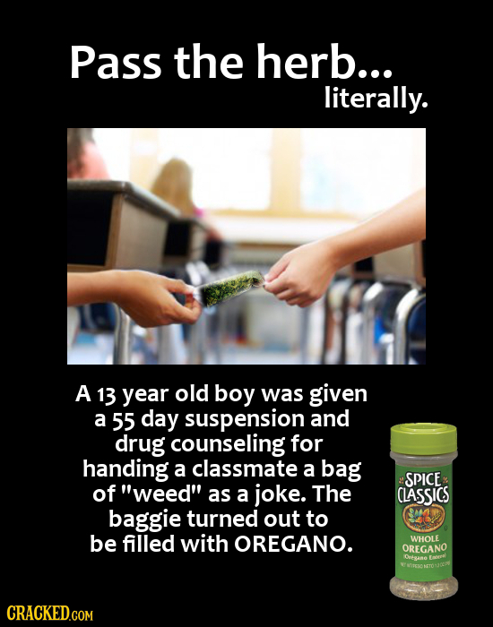 PASS the herb... literally. A 13 year old boy was given a 55 day suspension and drug counseling for handing a classmate a bag SPICE of weed as a jok