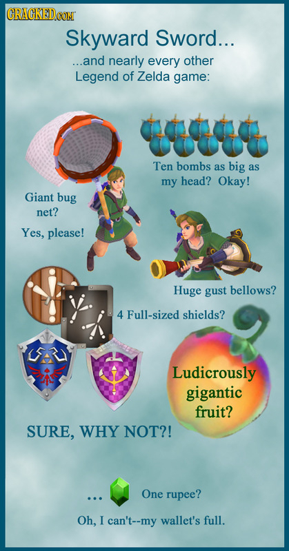 CRACKED Skyward Sword... ...and nearly every other Legend of Zelda game: Ten bombs as big as my head? Okay! Giant bug net? Yes, please! Huge gust bell