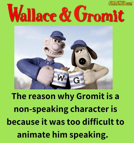 Wallace CRACKED.COM & Gromit W G The reason why Gromit is a non-speaking character is because it was too difficult to animate him speaking.