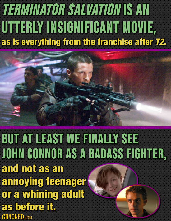TERMINATOR SALVATION IS AN UTTERLY INSIGNIFICANT MOVIE, as is everything from the franchise after T2. BUT AT LEAST WE FINALLY SEE JOHN CONNOR AS A BAD