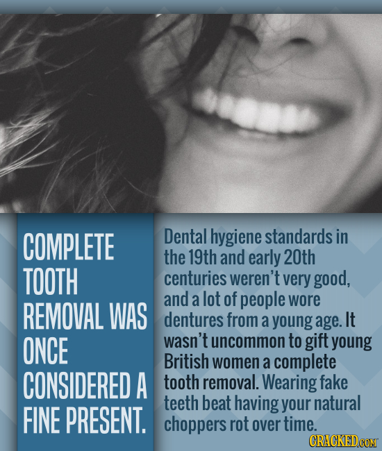COMPLETE Dental hygiene standards in the 19th and early 20th TOOTH centuries weren't very good, and a lot of people REMOVAL WAS wore dentures from a y