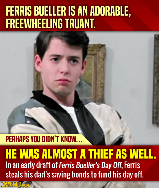 FERRIS BUELLER IS AN ADORABLE, FREEWHEELING TRUANT. PERHAPS YOU DIDN'T KNOW... HE WAS ALMOST A THIEF AS WELL. In an early draft of Ferris Bueller's Da