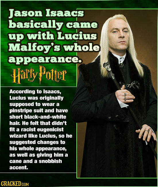Jason Isaacs basically came up with Lucius Malfoy's whole appearance Harry Potter According to Isaacs, Lucius was originally supposed to wear a pinstr