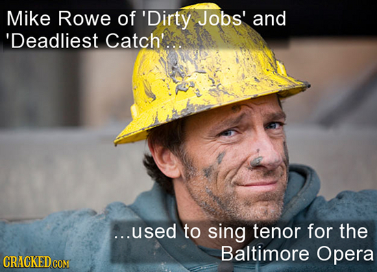 Mike Rowe of 'Dirty Jobs' and 'Deadliest Catch'. ...used to sing tenor for the Baltimore Opera CRACKED COM
