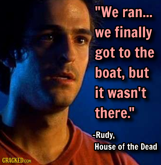 We ran... we finally got to the boat, but it wasn't there. -Rudy, House of the Dead CRACKED COM