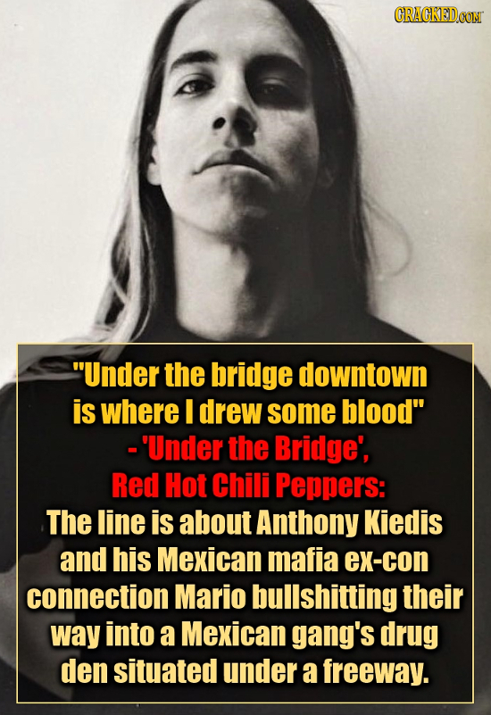 Under the bridge downtown is where I drew some blood -'Under the Bridge', Red Hot Chili Peppers: The line is about Anthony Kiedis and his Mexican ma