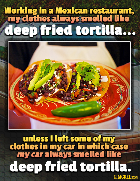 Working in a Mexican restaurant, my clothes always smelled like deep fried tortilla.. unless I left some of my clothes in my car in which case my car