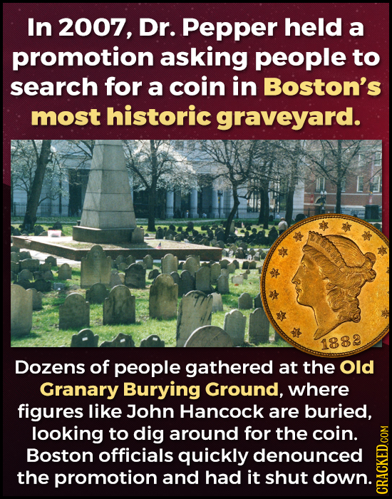 In 2007, Dr. Pepper held a promotion asking people to search for a coin in Boston's most historic graveyard. 1882 Dozens of people gathered at the Old