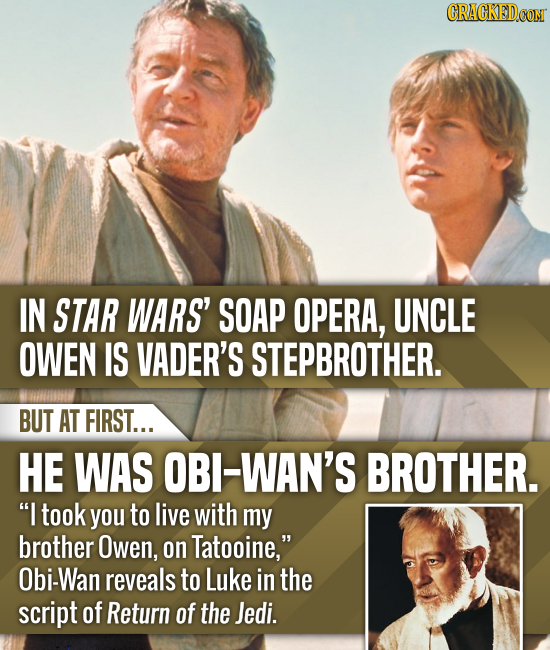 CRACKEDCON IN STAR WARS' SOAP OPERA, UNCLE OWEN IS VADER'S STEPBROTHER. BUT AT FIRST... HE WAS OBI-WAN'S BROTHER. I took you to live with my brother