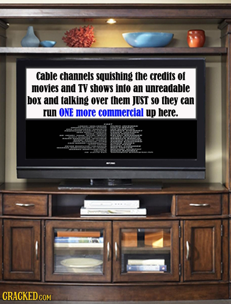 Cable channels squishing the credits of movies and TV shows into an unreadable box and talking over them JUST SO they can run ONE more commercial up h