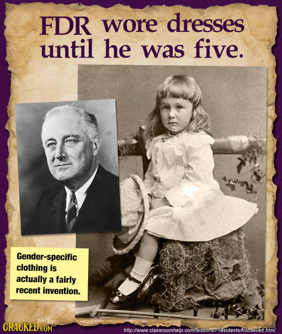 FDR wore dresses until he was five. Gender-specific clothing is actually a fairly recent invention. hmpwmwcassroomhelo.cormlosonsProsdentsfroosovolim