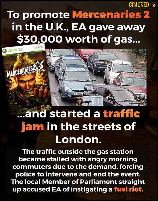CRACKEDC COM To promote Mercenaries 2 in the U.K., EA gave away $30,000 worth of gas... LVE XBOX 360 MERCENARIES2 WUEDTZRANES EXIFO1 A ...and started