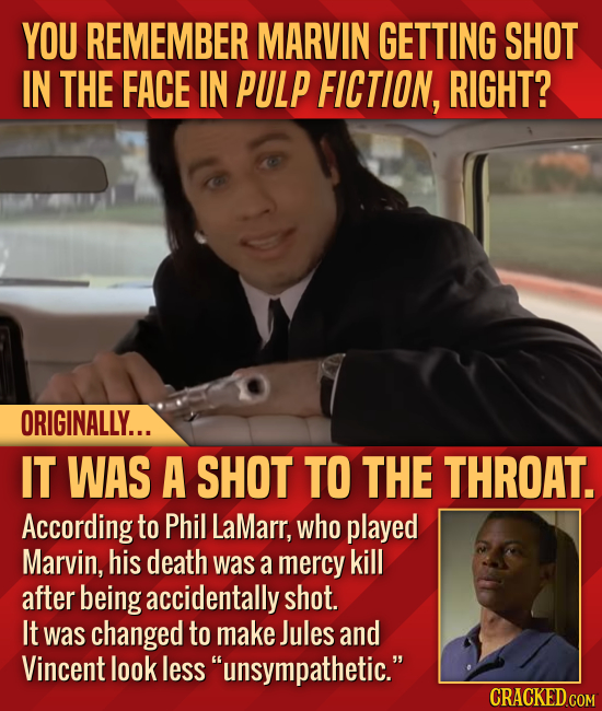 YOU REMEMBER MARVIN GETTING SHOT IN THE FACE IN PULP FICTION, RIGHT? ORIGINALLY... IT WAS A SHOT TO THE THROAT. According to Phil LaMarr, who played M