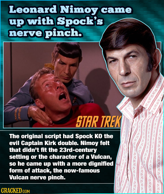 Leonard Nimoy came up with Spock's nerve pinch. STAR TREK The original script had Spock KO the evil Captain Kirk double. Nimoy felt that didn't fit th