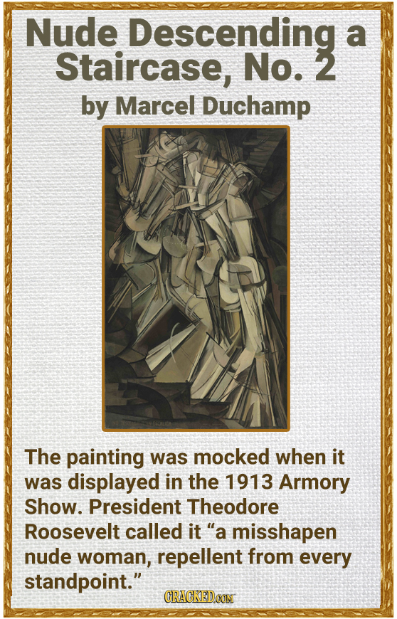 Nude Descending a Staircase, No. 2 by Marcel Duchamp The painting was mocked when it was displayed in the 1913 Armory Show. President Theodore Rooseve