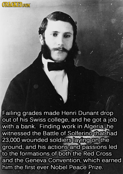 CRACKEDCON Failing grades made Henri Dunant drop out of his Swiss college, and he got a job with a bank. Finding work in Algeria, he witnessed the Bat