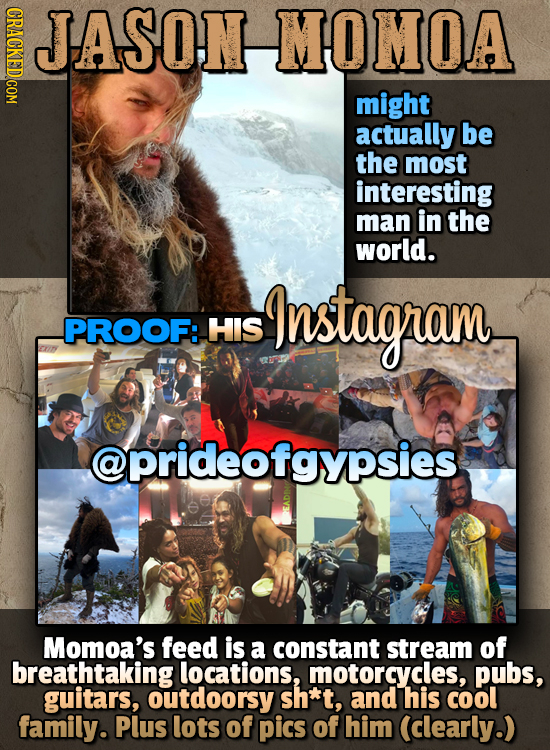 ASSOHNMHOIMOVA JASON MOMOA might actually be the most interesting man in the world. Instagram -PROOF: HIS @prideofgypsies Momoa's feed is a constant s
