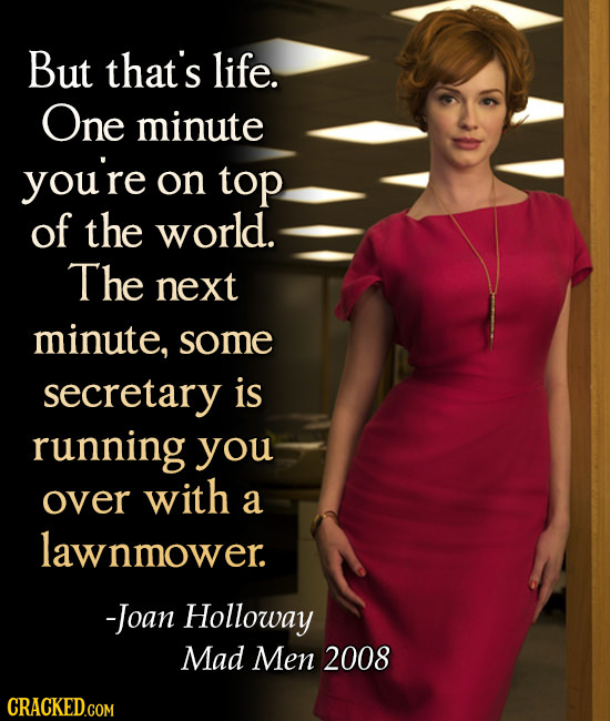 But that's life. One minute you're on top of the world. The next minute, some secretary is running you over with a lawnmower -Joan Holloway Mad Men 20