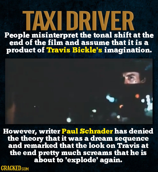 TAXI DRIVER People misinterpret the tonal shift at the end of the film and assume that it is a product of Travis Bickle's imagination. However, writer