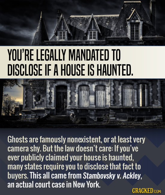 YOU'RE LEGALLY MANDATED TO DISCLOSE IF A HOUSE IS HAUNTED. Ghosts are famously nonexistent, or at least very camera shy. But the law doesn't care: If
