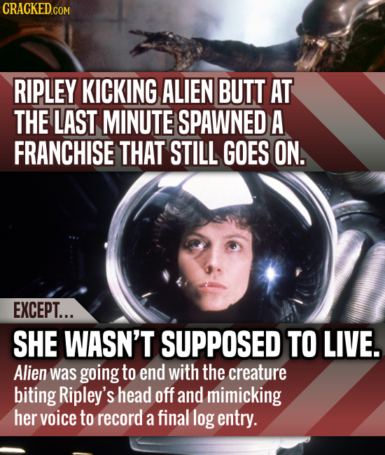 CRACKEDcO COM RIPLEY KICKING ALIEN BUTT AT THE LAST MINUTE SPAWNED A FRANCHISE THAT STILL GOES ON. EXCEPT... SHE WASN'T SUPPOSED TO LIVE. Alien was go