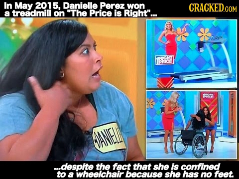 In May 2015, Danielle Perez won CRaCKEDCOM a treadmill on The Price is Right... IRIGHT PRKCE LPP ...despite the fact that she is confined to a wheel