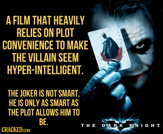 A FILM THAT HEAVILY RELIES ON PLOT 0XW CONVENIENCE TO MAKE THE VILLAIN SEEM HYPER-INTELLIGENT. THE JOKER IS NOT SMART. HE IS ONLY AS SMART AS THE PLOT