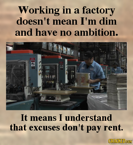 Working in a factory doesn't mean I'm dim and have no ambition. It means I understand that excuses don't pay rent.