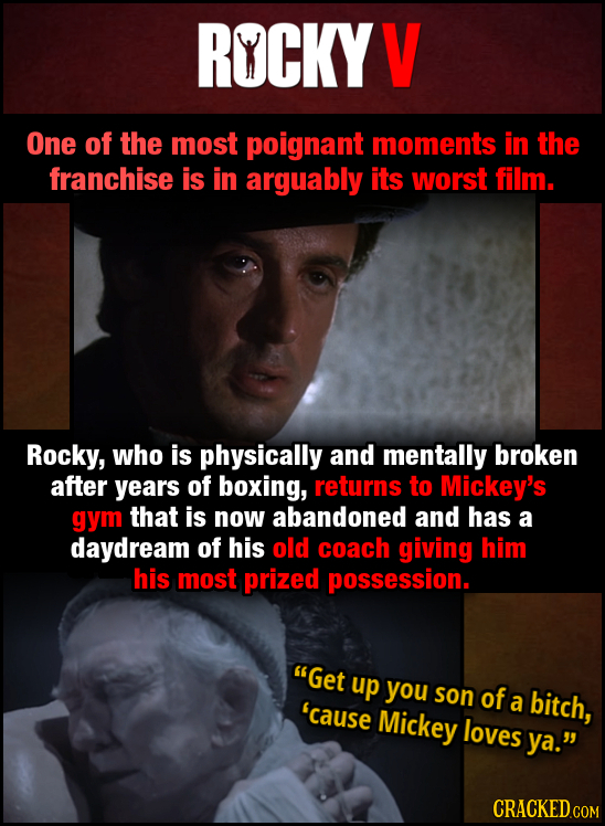 ROCKYV One of the most poignant moments in the franchise is in arguably its worst film. Rocky, who is physically and mentally broken after years of bo
