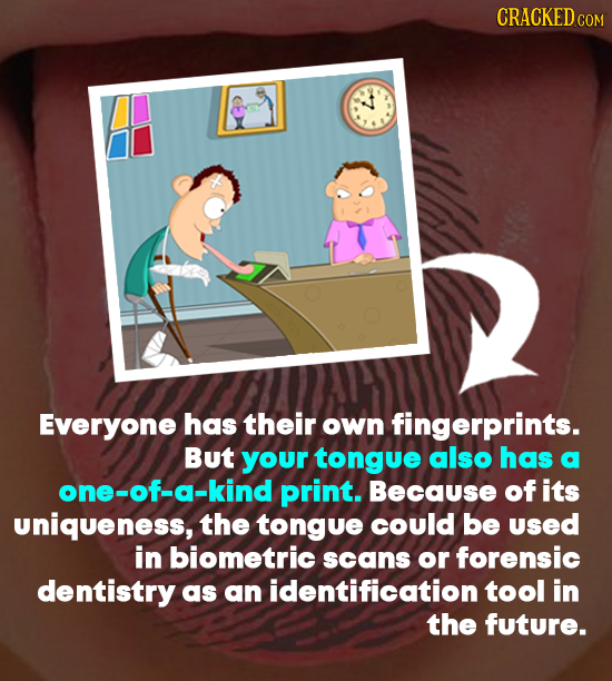 CRACKEDCO COM Everyone has their own fingerprints. But your tongue also has a one-of-a-kind print. Because of its uniqueness, the tongue coulD be UseD