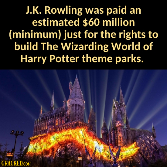 J.K. Rowling was paid an estimated $60 million (minimum) just for the rights to build The Wizarding World of Harry Potter theme parks.