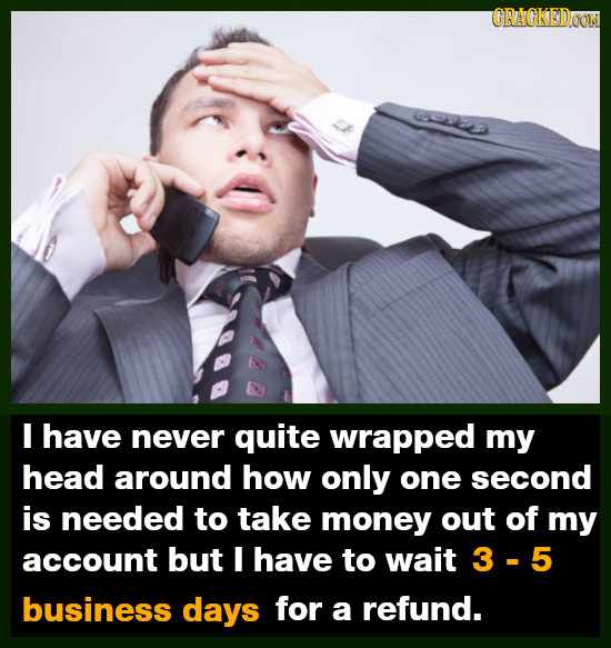 CRACKEDOON I have never quite wrapped my head around how only one second is needed to take money out of my account but 1 have to wait 3-5 business day