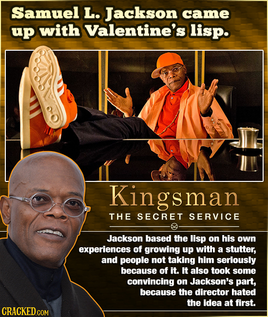 Samuel L. Jackson came up with Valentine's lisp. Kingsman THE SECRET SERVICE Jackson based the lisp on his own experiences of growing up with a stutte