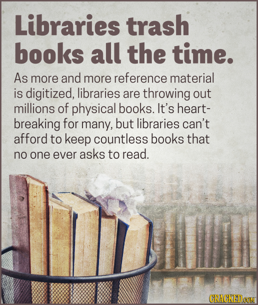 Libraries trash books all the time. As more and more reference material is digitized, libraries are throwing out millions of physical books. It's hear