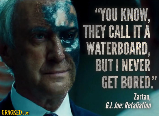 YOU KNOW, THEY CALL IT A WATERBOARD, BUT NEVER GET BORED. Zartan, G.. Joe: Retaliation CRACKED COM