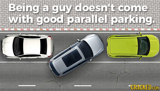 Being a guy doesn't come with good parallel parking. -CRACKEDCOM